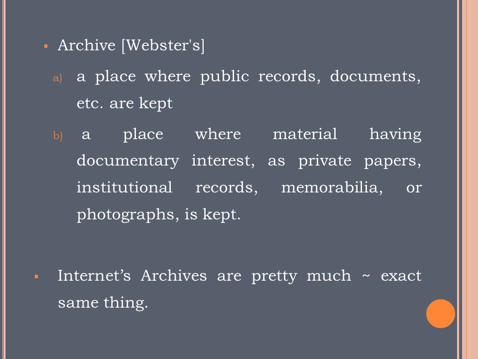 Archive [Webster s] a place where public records, documents, etc. are kept.